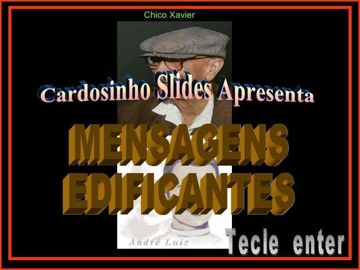 Cardosinho Slides Apresenta MENSAGENS  EDIFICANTES Tecle  enter Chico Xavier