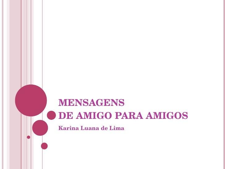 MENSAGENS  DE AMIGO PARA AMIGOS Karina Luana de Lima