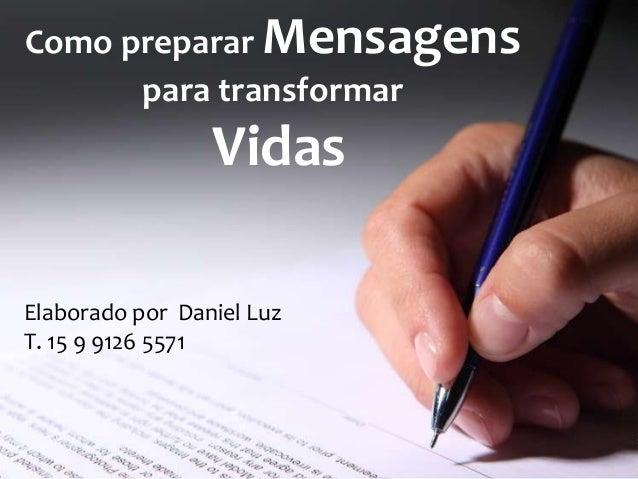 Como preparar Mensagens para transformar  Vidas Elaborado por Daniel Luz T. 15 9 9126 5571
