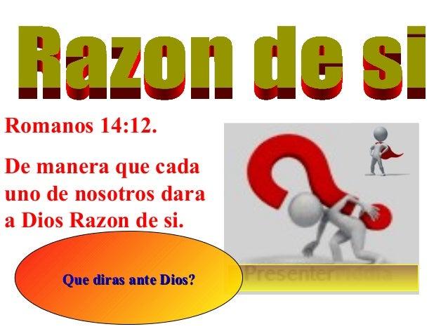 Romanos 14:12. De manera que cada uno de nosotros dara a Dios Razon de si. Que diras ante Dios?Que diras ante Dios?