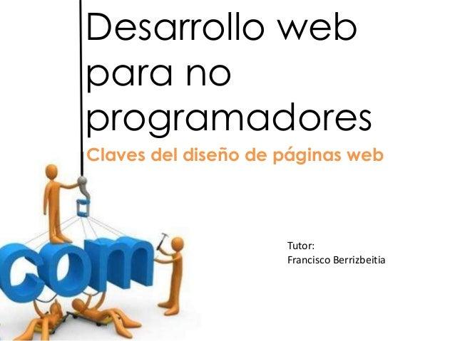 Desarrollo webpara noprogramadoresClaves del diseño de páginas web                     Tutor:                     Francisc...