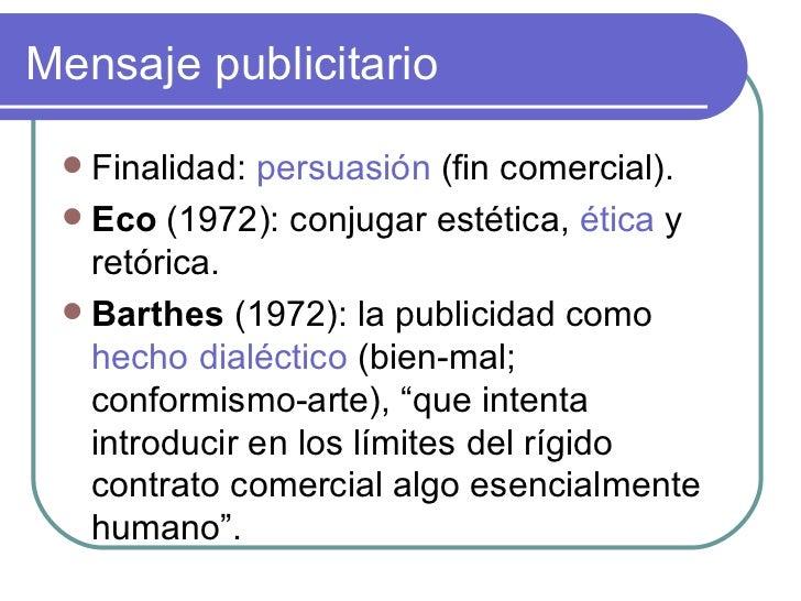 Mensaje publicitario <ul><li>Finalidad:  persuasión  (fin comercial). </li></ul><ul><li>Eco  (1972): conjugar estética,  é...