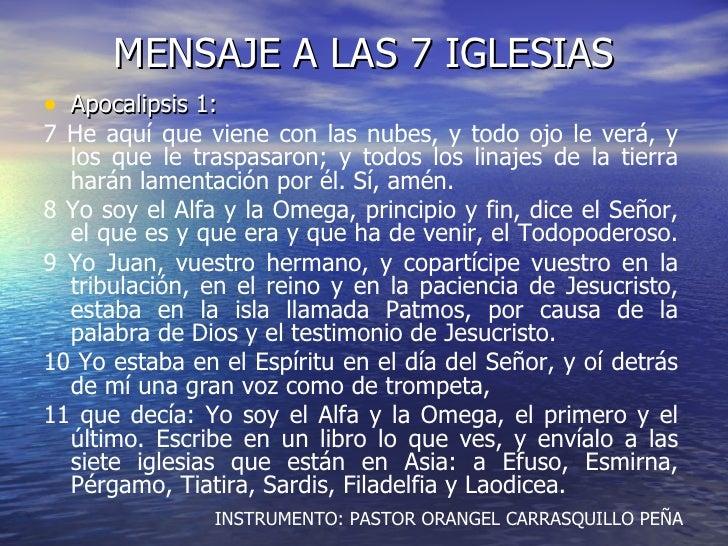 MENSAJE A LAS 7 IGLESIAS <ul><li>Apocalipsis 1: </li></ul><ul><li>7 He aquí que viene con las nubes, y todo ojo le verá, y...