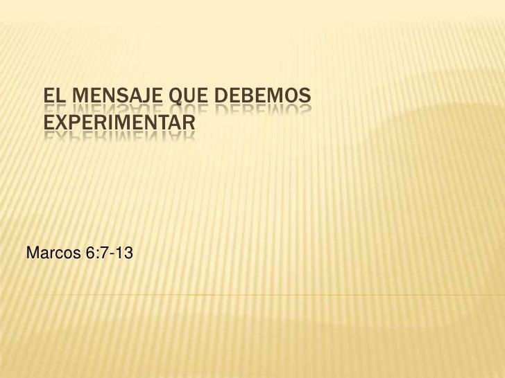 EL MENSAJE QUE DEBEMOS EXPERIMENTAR<br />Marcos 6:7-13<br />