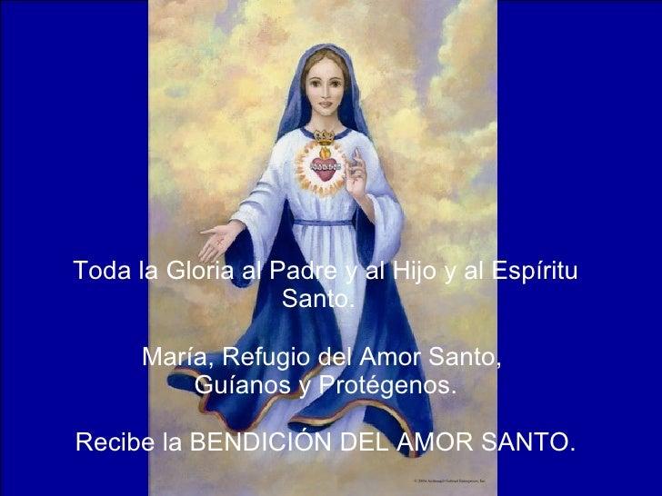 Toda la Gloria al Padre y al Hijo y al Espíritu Santo.  María, Refugio del Amor Santo,  Guíanos y Protégenos. Recibe la BE...