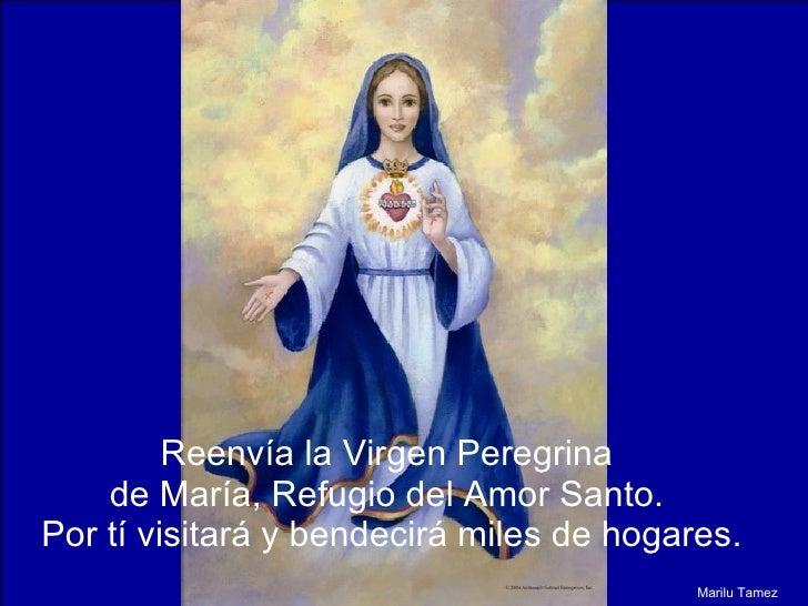 Reenvía la Virgen Peregrina  de María, Refugio del Amor Santo.  Por tí visitará y bendecirá miles de hogares. Marilu Tamez