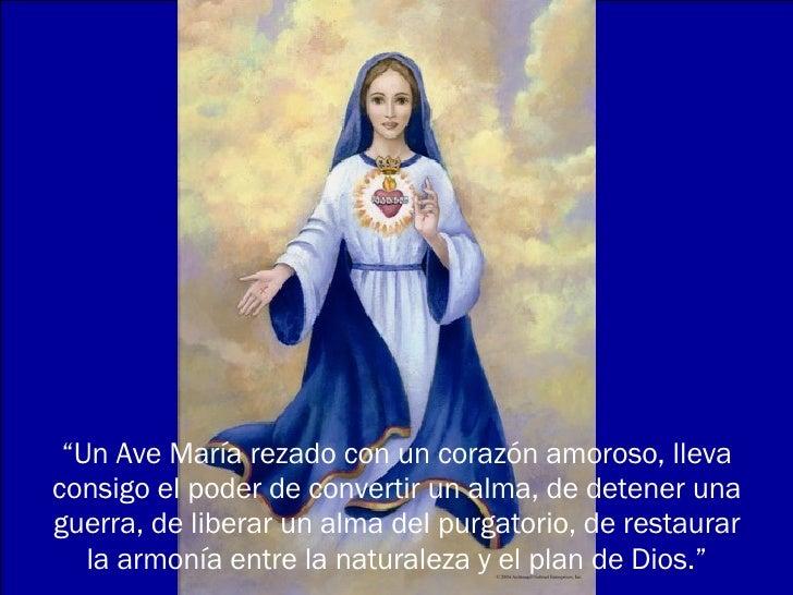 """"""" Un Ave María rezado con un corazón amoroso, lleva consigo el poder de convertir un alma, de detener una guerra, de liber..."""
