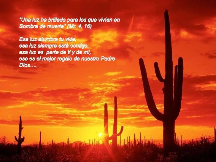 """""""Una luz ha brillado para los que vivían en <br />Sombra de muerte"""" (Mr. 4, 16)<br />Esa luz alumbra tu vida,<br />esa luz..."""