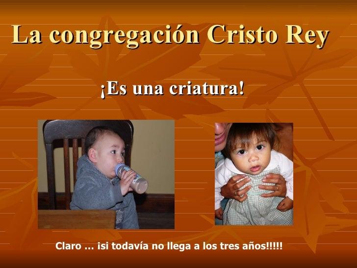 La congregación Cristo Rey  ¡Es una criatura! Claro … ¡si todavía no llega a los tres años!!!!!