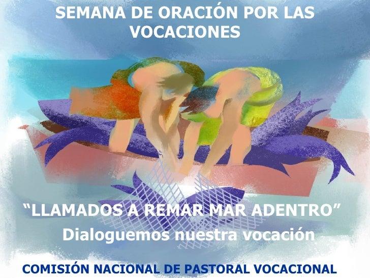 """SEMANA DE ORACIÓN POR LAS VOCACIONES """" LLAMADOS A REMAR MAR ADENTRO"""" Dialoguemos nuestra vocación COMISIÓN NACIONAL DE PAS..."""