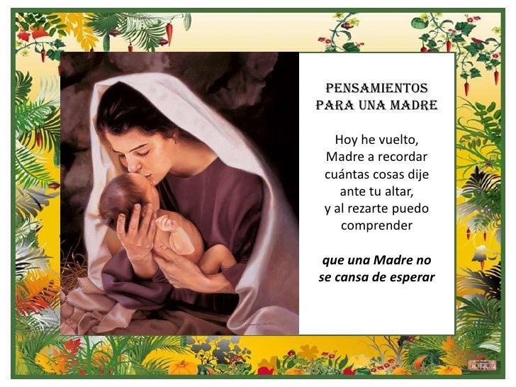 PENSAMIENTOSPARA UNA MADRE   Hoy he vuelto, Madre a recordar cuántas cosas dije    ante tu altar, y al rezarte puedo    co...