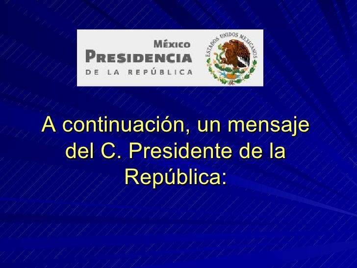 A continuación, un mensaje del C. Presidente de la República: