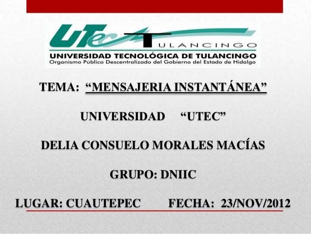 """TEMA: """"MENSAJERIA INSTANTÁNEA""""        UNIVERSIDAD    """"UTEC""""   DELIA CONSUELO MORALES MACÍAS            GRUPO: DNIICLUGAR: ..."""