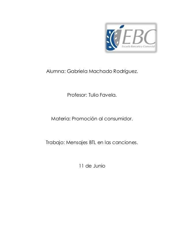 Alumna: Gabriela Machado Rodríguez. Profesor: Tulio Favela. Materia: Promoción al consumidor. Trabajo: Mensajes BTL en las...