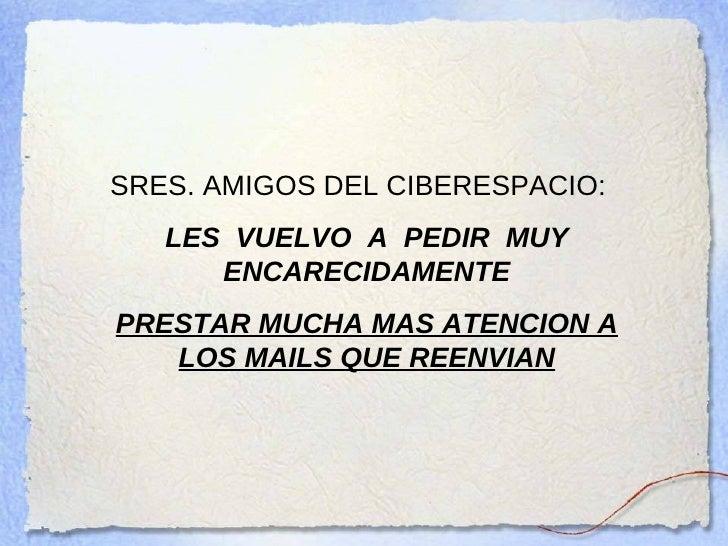 SRES. AMIGOS DEL CIBERESPACIO:   LES  VUELVO  A  PEDIR  MUY   ENCARECIDAMENTE PRESTAR MUCHA MAS ATENCION A LOS MAILS QUE R...
