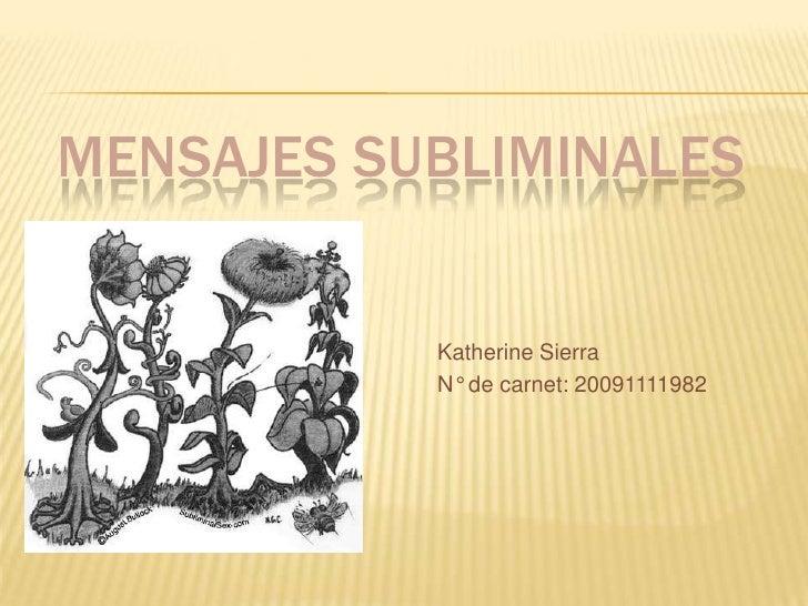 MENSAJES SUBLIMINALES              Katherine Sierra            N° de carnet: 20091111982