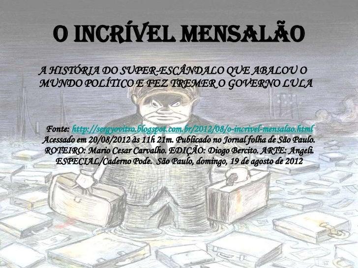 O incrível MensalãoA HISTÓRIA DO SUPER-ESCÂNDALO QUE ABALOU OMUNDO POLÍTICO E FEZ TREMER O GOVERNO LULA Fonte: http://serg...