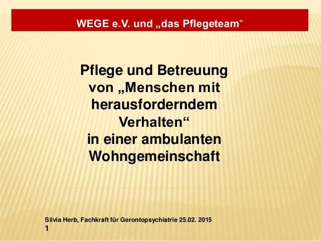 """WEGE e.V. und """"das Pflegeteam"""" Silvia Herb, Fachkraft für Gerontopsychiatrie 25.02. 2015 1 Pflege und Betreuung von """"Mensc..."""