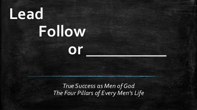 Lead Follow or __________ True Success as Men of God The Four Pillars of Every Men's Life