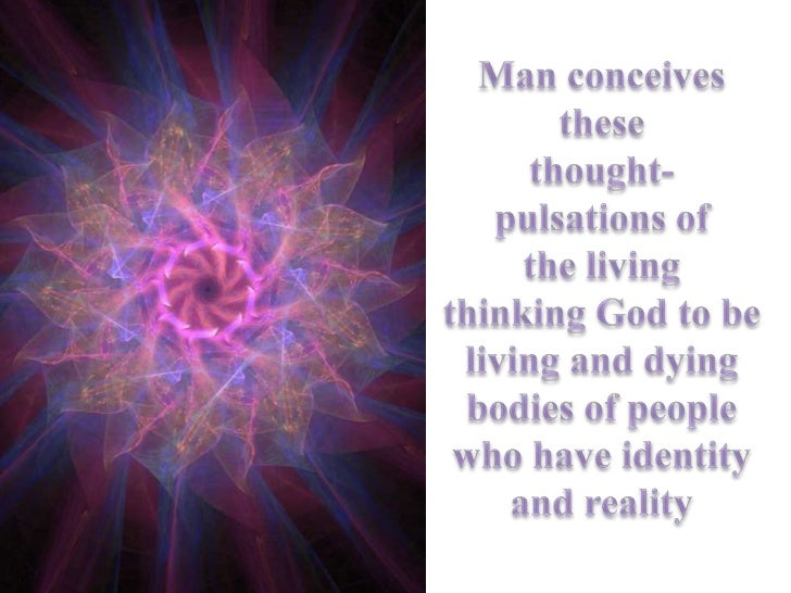 Man conceives<br />these<br />thought-<br />pulsations of<br />the living<br />thinking God to be<br /> living and dying <...