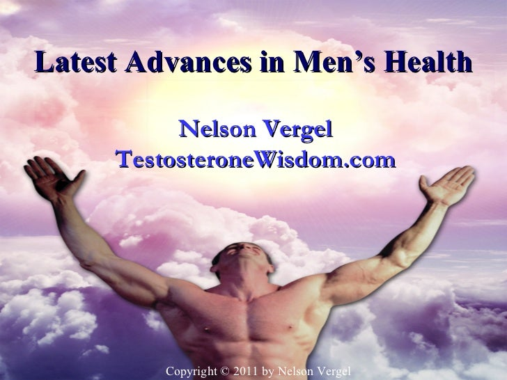 Latest Advances in Men's Health           Nelson Vergel     TestosteroneWisdom.com         Copyright © 2011 by Nelson Ver...