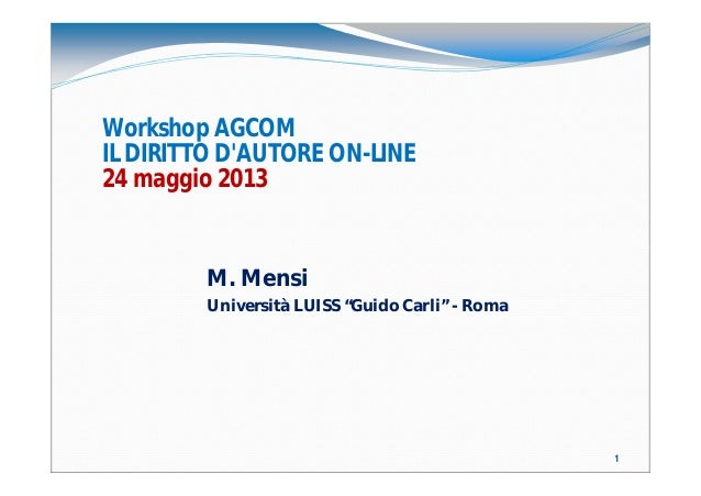 """11 Workshop AGCOM IL DIRITTO D'AUTORE ON-LINE 24 maggio 2013 M. Mensi Università LUISS """"Guido Carli"""" - Roma"""