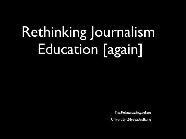 Rethinking Journalism  Education [again] <ul><li>The Future of Journalism </li></ul><ul><li>Cardiff University, Wales </li...