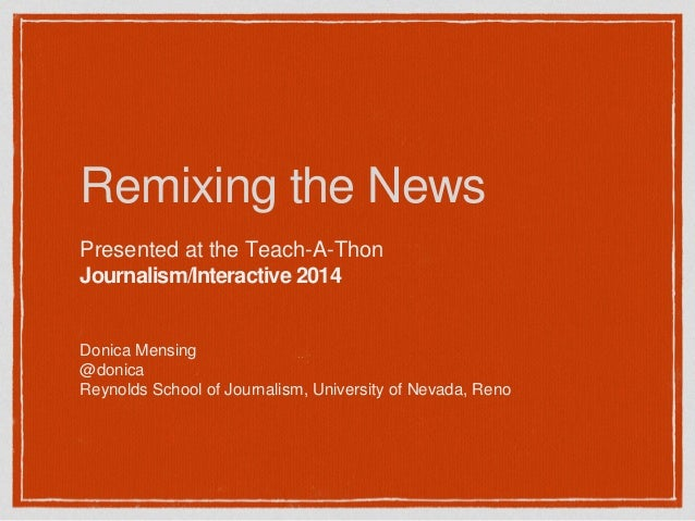 Remixing the News Presented at the Teach-A-Thon Journalism/Interactive 2014 Donica Mensing @donica Reynolds School of Jour...
