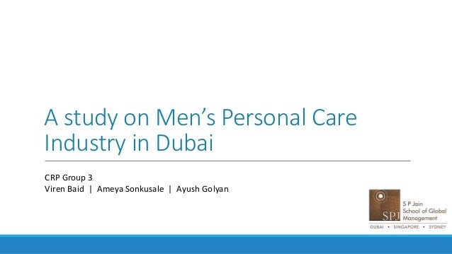 A study on Men's Personal Care Industry in Dubai CRP Group 3 Viren Baid | Ameya Sonkusale | Ayush Golyan
