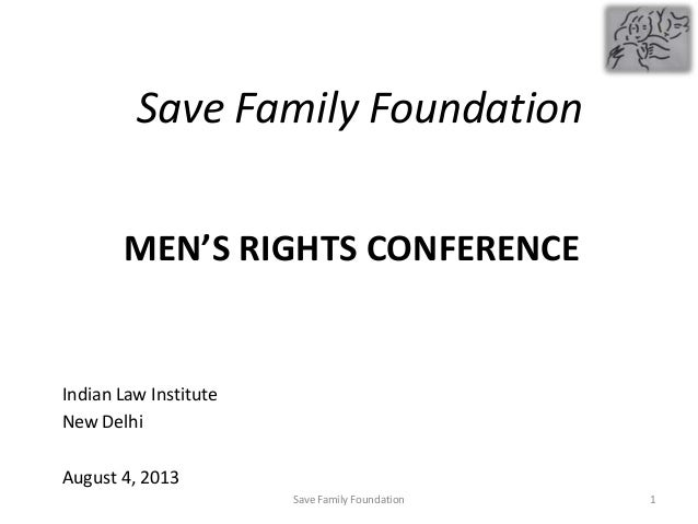 MEN'S RIGHTS CONFERENCE Indian Law Institute New Delhi August 4, 2013 Save Family Foundation 1Save Family Foundation