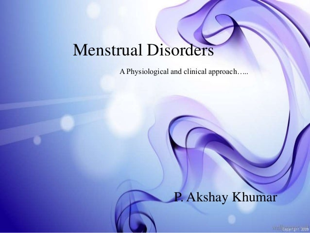 Menstrual Disorders P. Akshay Khumar A Physiological and clinical approach…..