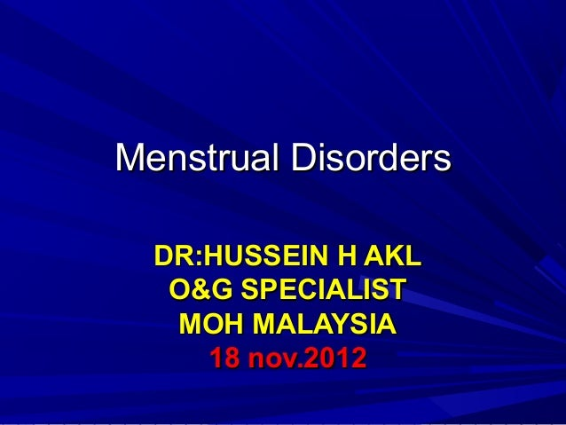 Menstrual DisordersMenstrual Disorders DR:HUSSEIN H AKLDR:HUSSEIN H AKL O&G SPECIALISTO&G SPECIALIST MOH MALAYSIAMOH MALAY...