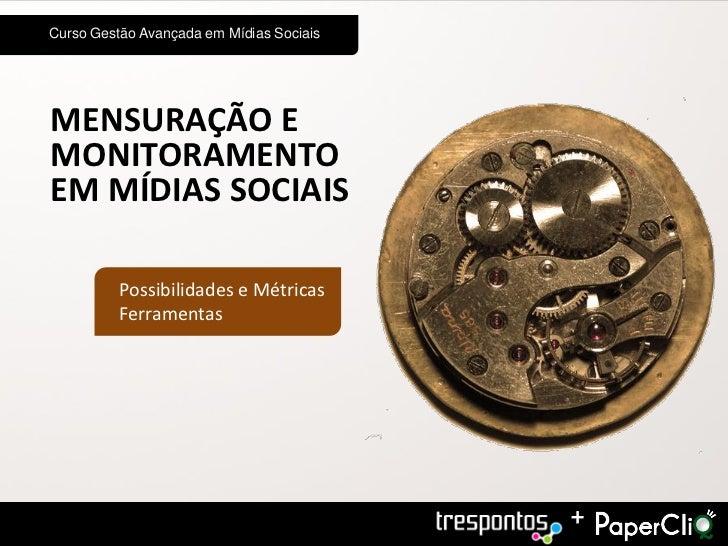 Curso Gestão Avançada em Mídias SociaisMENSURAÇÃO EMONITORAMENTOEM MÍDIAS SOCIAIS          Possibilidades e Métricas      ...