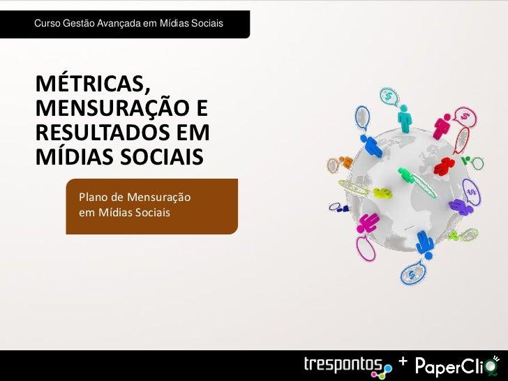 Curso Gestão Avançada em Mídias SociaisMÉTRICAS,MENSURAÇÃO ERESULTADOS EMMÍDIAS SOCIAIS         Plano de Mensuração       ...