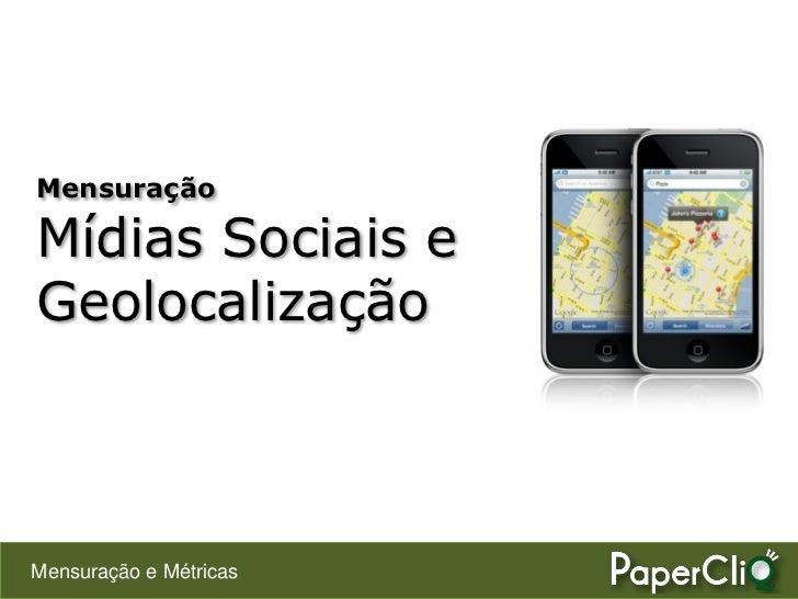 Mensuração  Mídias Sociais e Geolocalização    Mensuração e Métricas