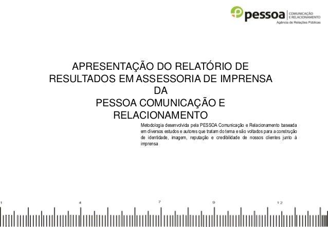 APRESENTAÇÃO DO RELATÓRIO DE RESULTADOS EM ASSESSORIA DE IMPRENSA DA PESSOA COMUNICAÇÃO E RELACIONAMENTO Metodologia desen...