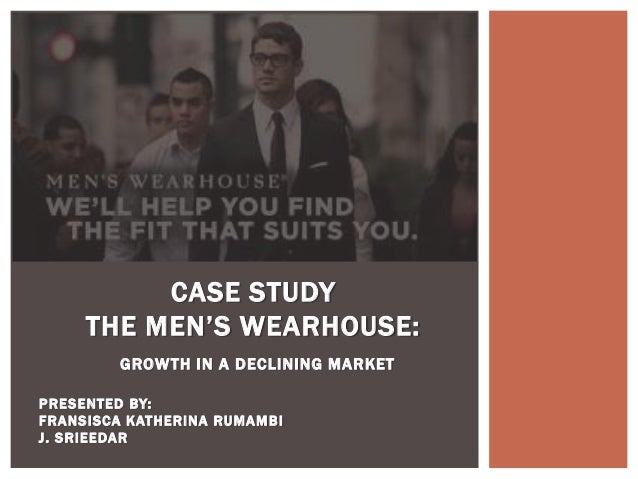 CASE STUDY     THE MEN'S WEARHOUSE:         GROW TH IN A DECLINING MARKETPRESENTED BY:FRANSISCA KATHERINA RUM AM BIJ. SRIE...