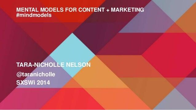 @taranicholle TARA-NICHOLLE NELSON SXSWi 2014 MENTAL MODELS FOR CONTENT + MARKETING #mindmodels