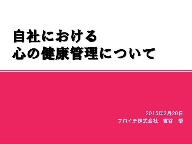 マスター サブタイトルの書式設定 2015/2/21 1 2015年2月20日 フロイデ株式会社 吉谷 愛 自社における 心の健康管理について