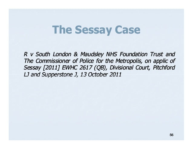 sawida sessay The claimant, sawida sessay, was taken by police officers to the maudsley hospital and detained for 13 hours pending the making of an application to admit her compulsorily under s 2 of the act section 2 of the mha provides for the compulsory admission and detention of a patient to hospital for assessment (or assessment followed by.