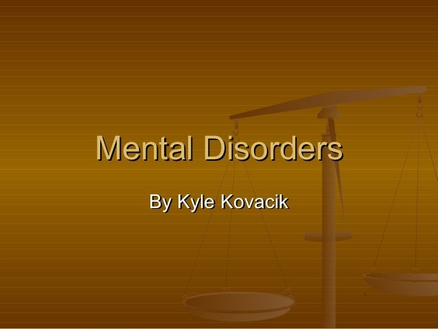 Mental DisordersMental Disorders By Kyle KovacikBy Kyle Kovacik