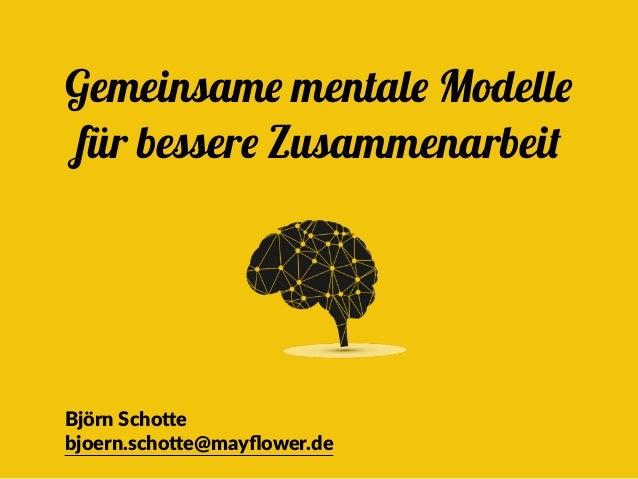 Gemeinsame mentale Modelle für bessere Zusammenarbeit Björn Scho+e bjoern.scho+e@mayflower.de