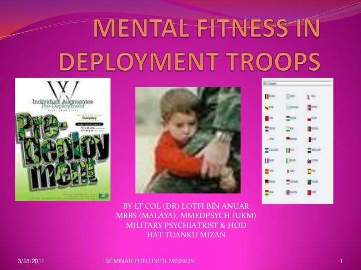 MENTAL FITNESS IN DEPLOYMENT TROOPS<br />BY LT COL (DR) LOTFI BIN ANUAR<br />MBBS (MALAYA), MMEDPSYCH (UKM)<br />MILITARY ...