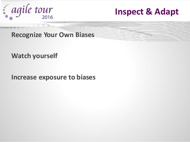 Inspect & Adapt Recognize Your Own Biases Watch yourself Increase exposure to biases
