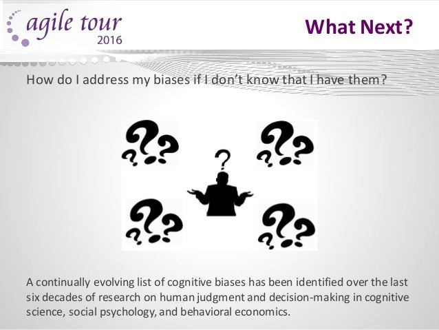 What Next? How do I address my biases if I don't know that I have them? A continually evolving list of cognitive biases ha...