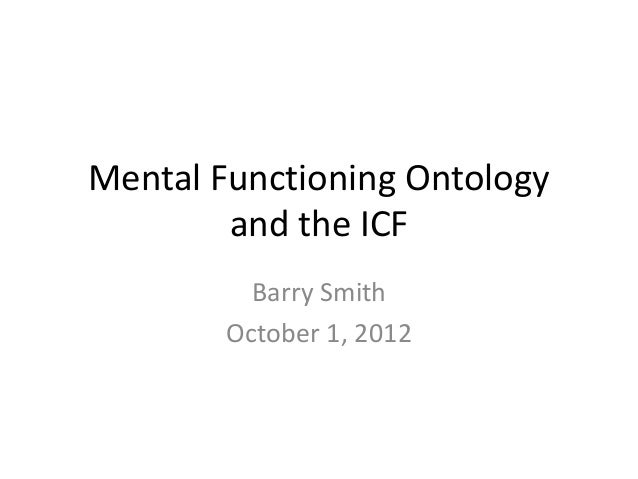 Mental Functioning Ontology        and the ICF          Barry Smith        October 1, 2012