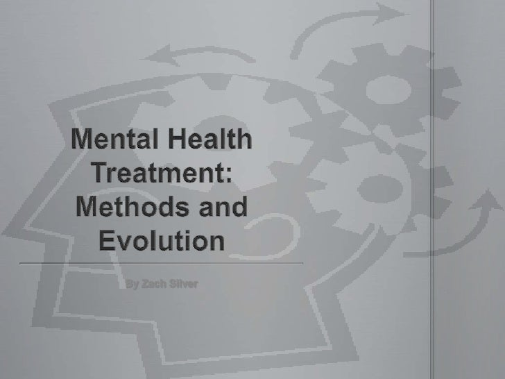 Mental Health Treatment:Methods and Evolution<br />By Zach Silver<br />