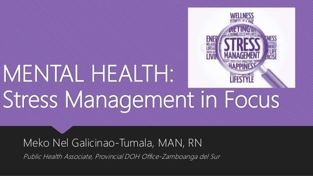 MENTAL HEALTH: Stress Management in Focus Meko Nel Galicinao-Tumala, MAN, RN Public Health Associate, Provincial DOH Offic...