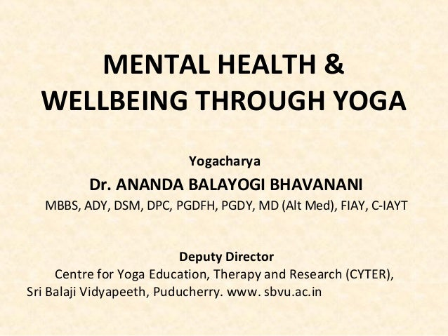 MENTAL HEALTH & WELLBEING THROUGH YOGA Yogacharya Dr. ANANDA BALAYOGI BHAVANANI MBBS, ADY, DSM, DPC, PGDFH, PGDY, MD (Alt ...
