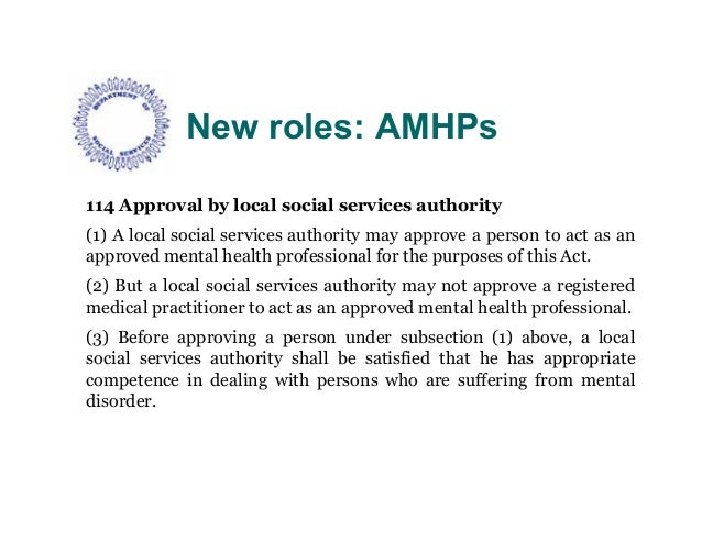 New roles: AMHPs114 Approval by local social services authority(1) A local social services authority may approve a person ...